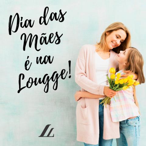 Dia das Mães é na Lougge! – Presenteie Lougge